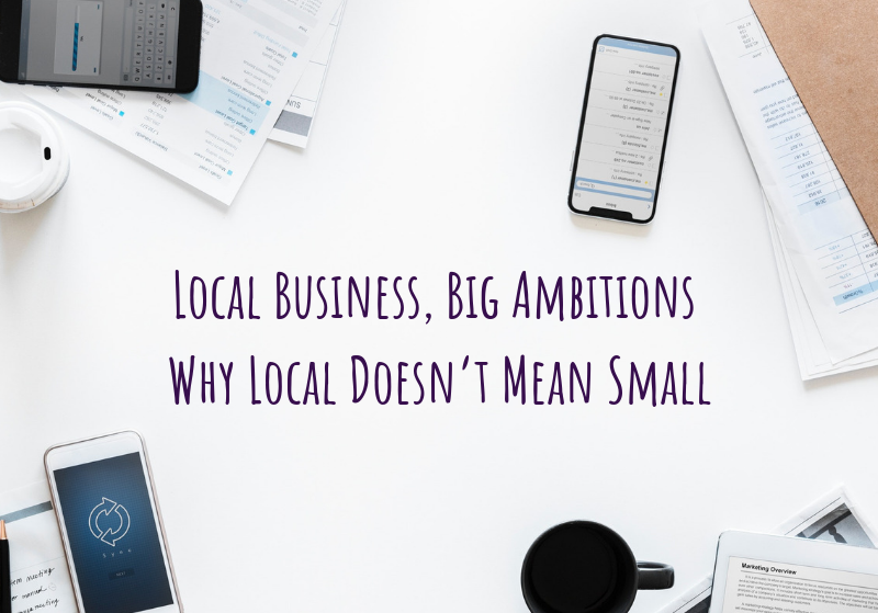 Local Business, Big Ambitions – Why Local Doesn't Mean Small