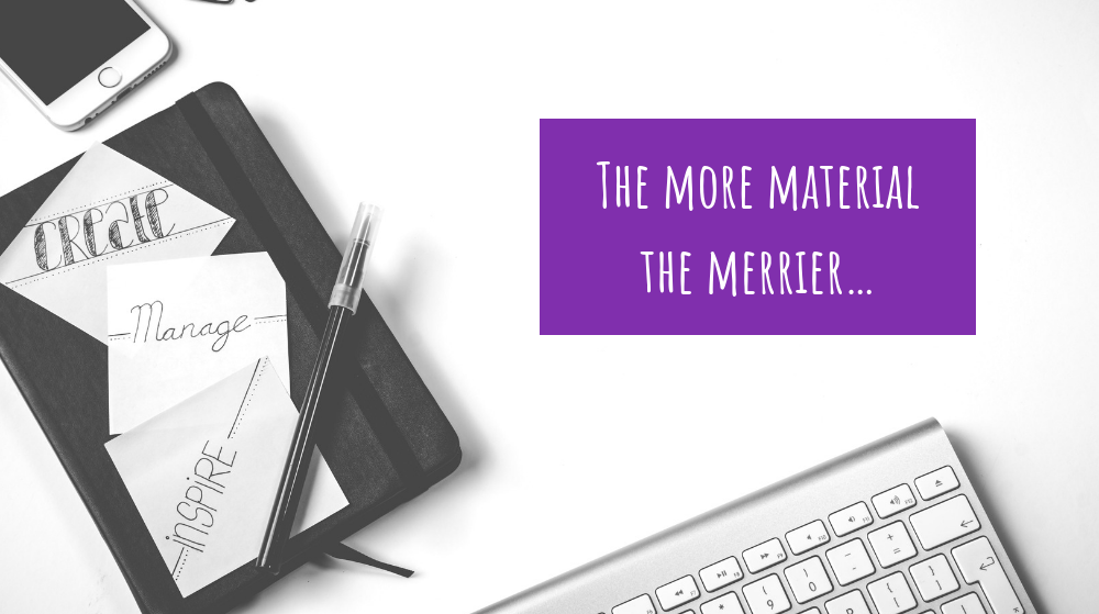 The more material the merrier…