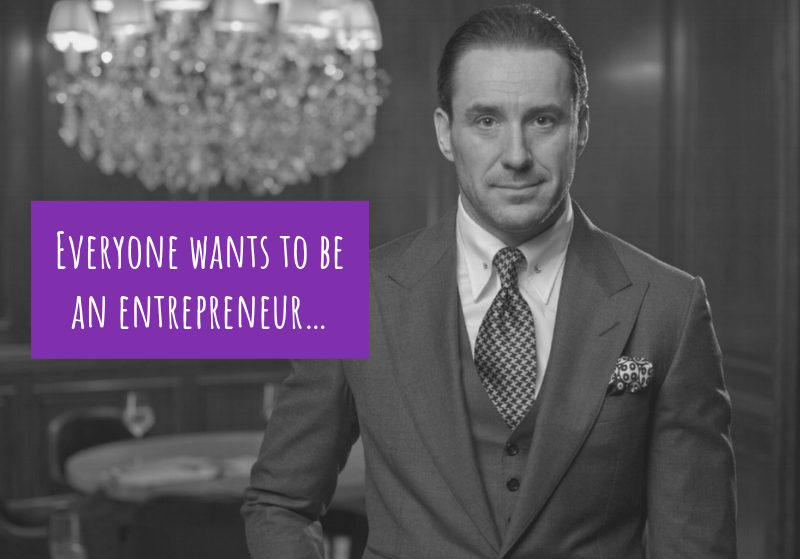 Everyone wants to be an entrepreneur…